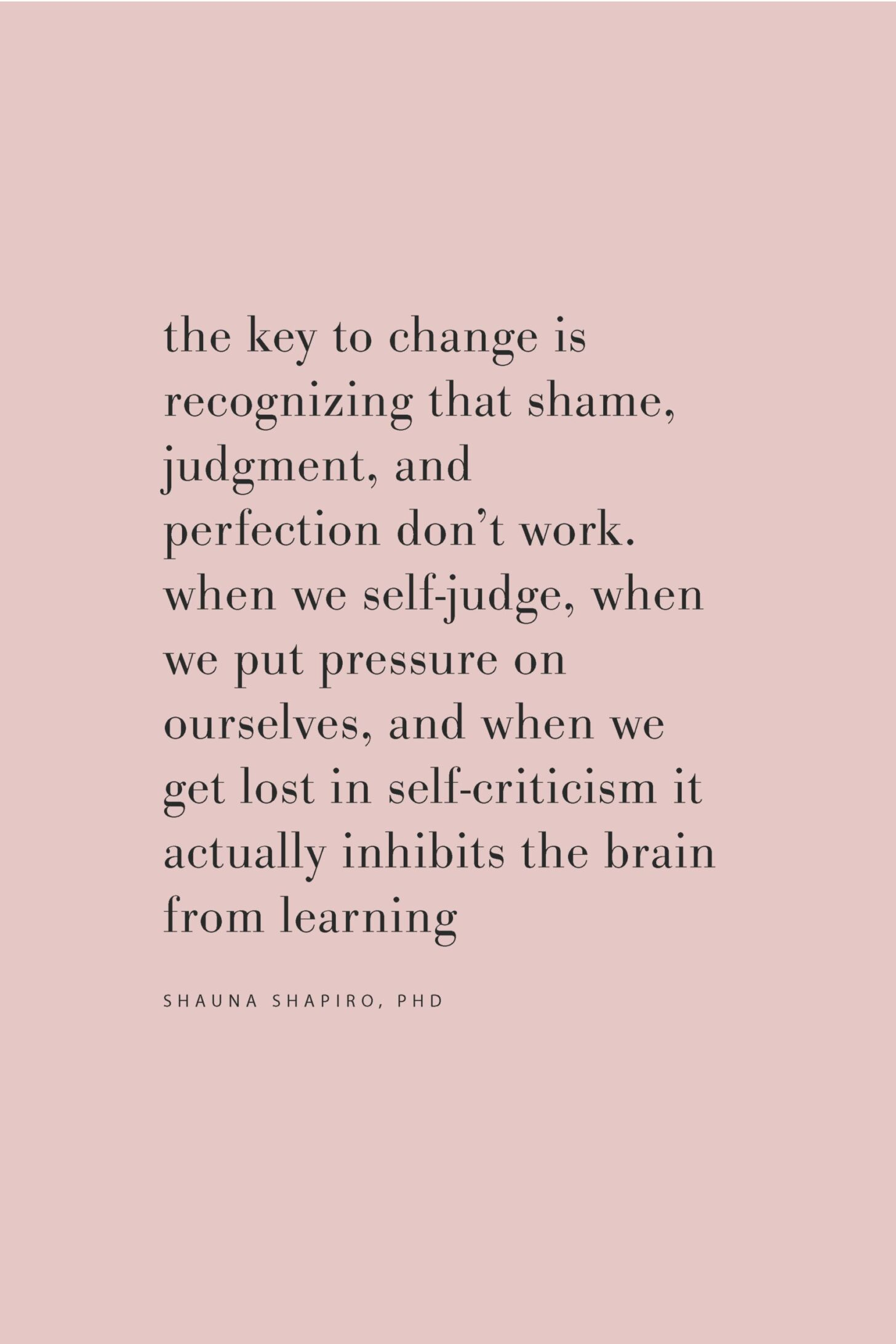 Quote on the key to change by Shauna Shapiro, PhD on the Feel Good Effect Podcast #realfoodwholelife #feelgoodeffectpodcast #selfcarequote #motivationalquote #inspirationalquote #positivityquote #selfkindnessquote #selfcompassionquote #mindfulnessquote #perfectionismquote #brainquote
