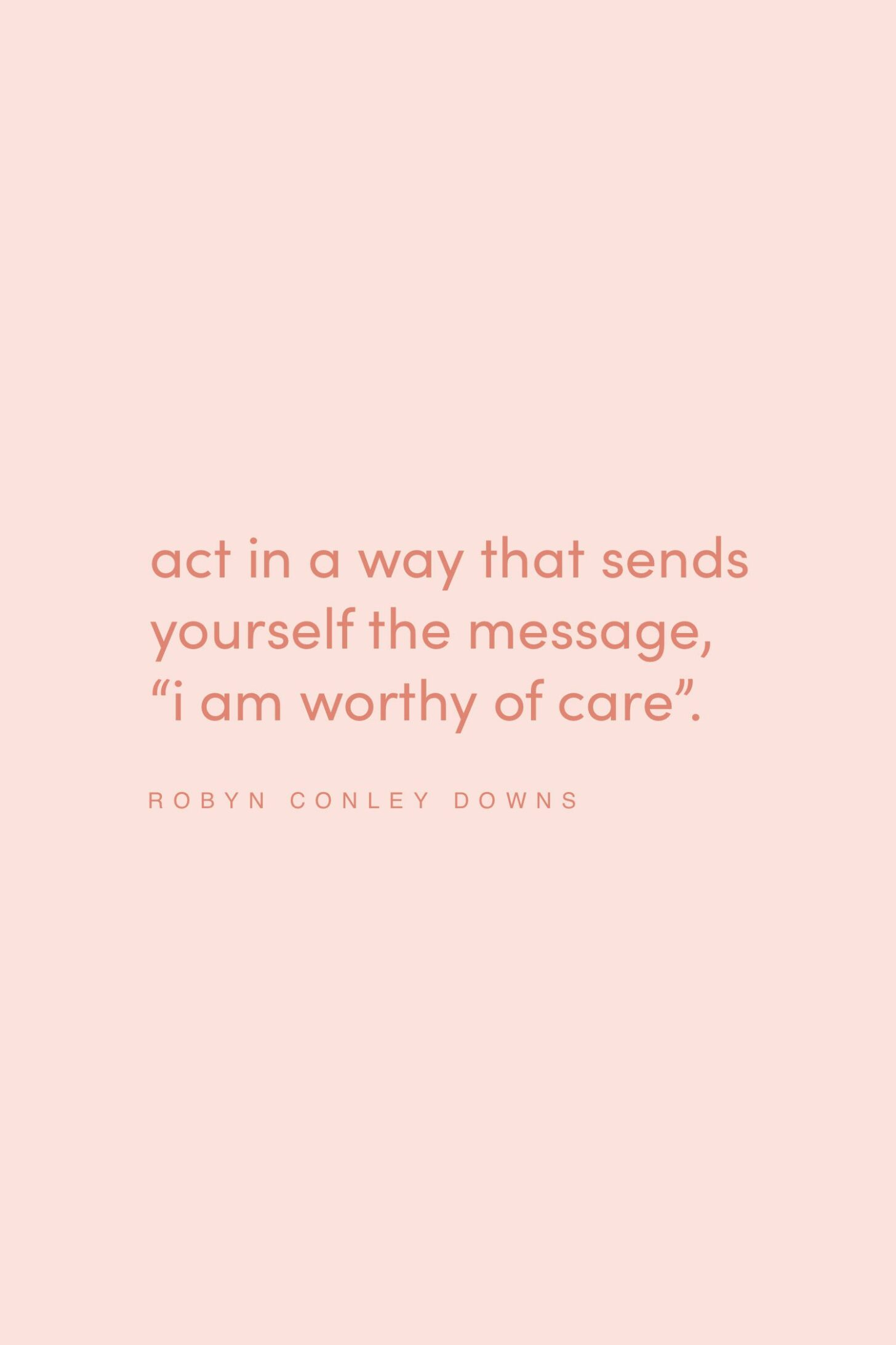 Quote on being worthy of care by Robyn Conley Downs on the Feel Good Effect Podcast #realfoodwholelife #feelgoodeffectpodct #positivityquote #inspirationalquote #motivatioanlquote #selfcompassioquote #selfcarequote #selflovequote #iamworthy