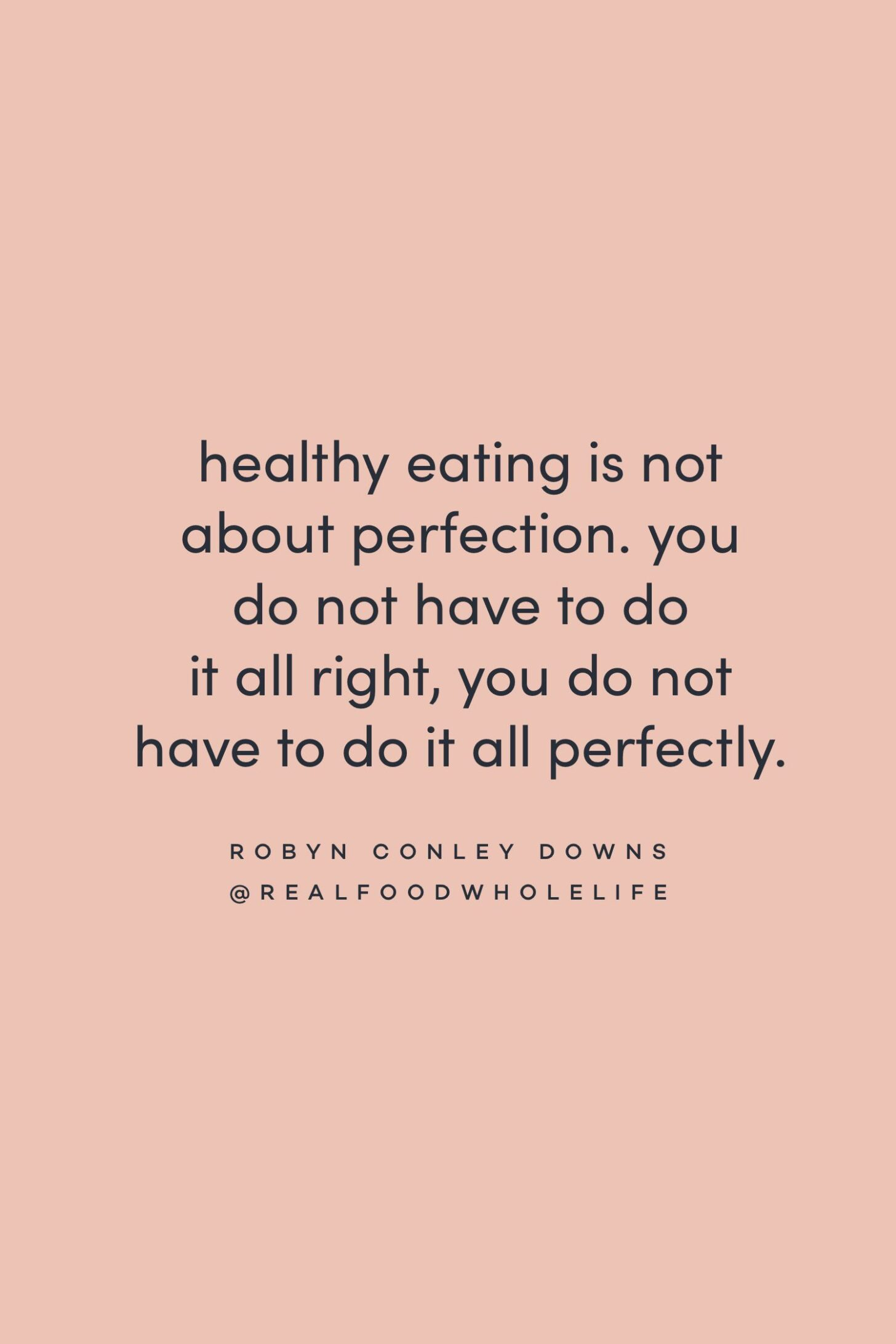 Quote on healthy eating and perfection by Robyn Conley Downs on the Feel Good Effect Podcast #realfoodwholelife #feelgoodeffectpodcast #motivationalquote #positivityquote #inspirationalquote #selfacceptancequote #selflovequote #healthyeatingquote #perfectionismquote