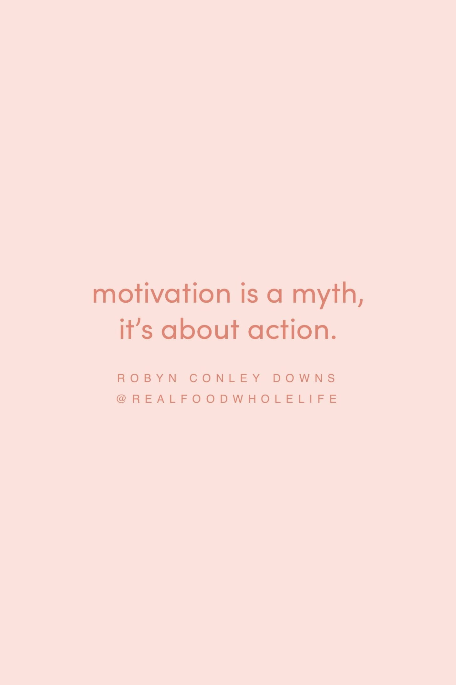 Quote on the myth of motivation by Robyn Conley Downs on the Feel Good Effect Podcast #realfoodwholelife #feelgoodeffectpodcast #motivationalquote #inspirationalquote #positivityquote #selfcarequote #actionquote #purposequote #passionquote #meaningfulquote