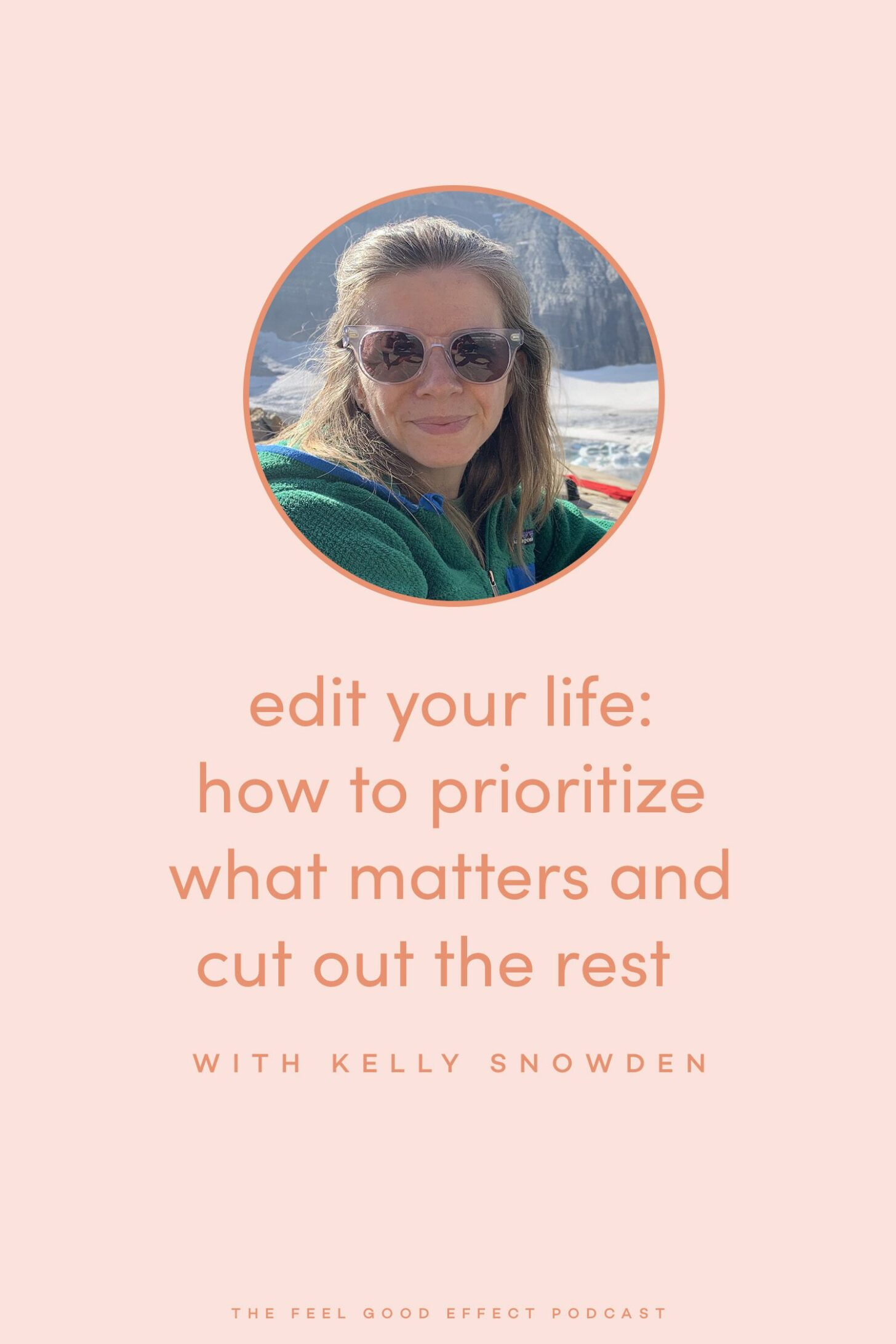 Edit Your Life: How to Prioritize What Matters and Cut Out The Rest with Kelly Snowden on the Feel Good Effect Podcast #realfoodwholelife #feelgoodeffectpodcast #setboundaries #priorities #editingtips