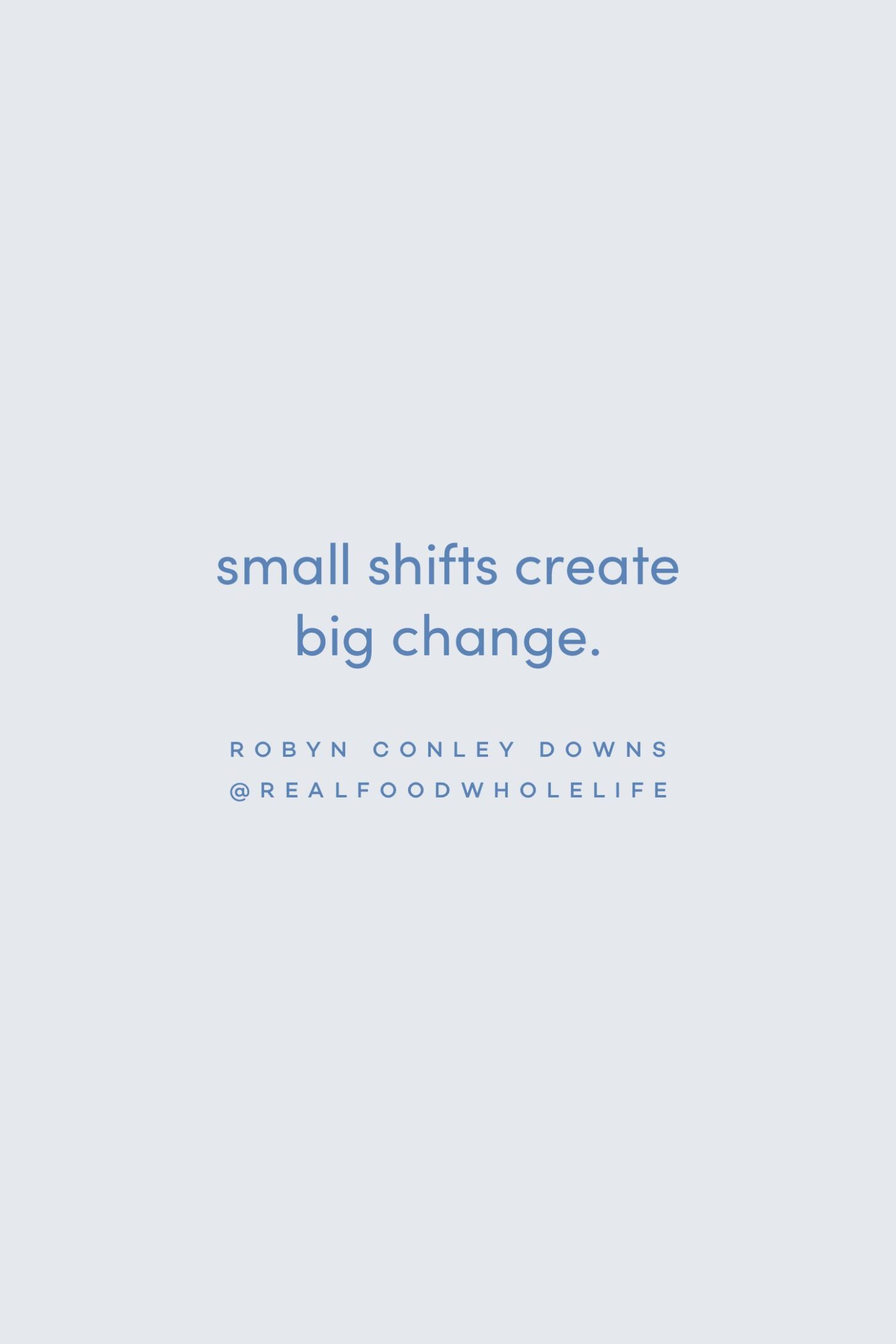 Quote on small shifts for big change by Robyn Conley Downs on the Feel Good Effect Podcast #realfoodwholelife #feelgoodeffectpodcast #motivationalquote #positivityquote #inspirationalquote #wellnessquote #perfectionismquote #healthquote #growthquote