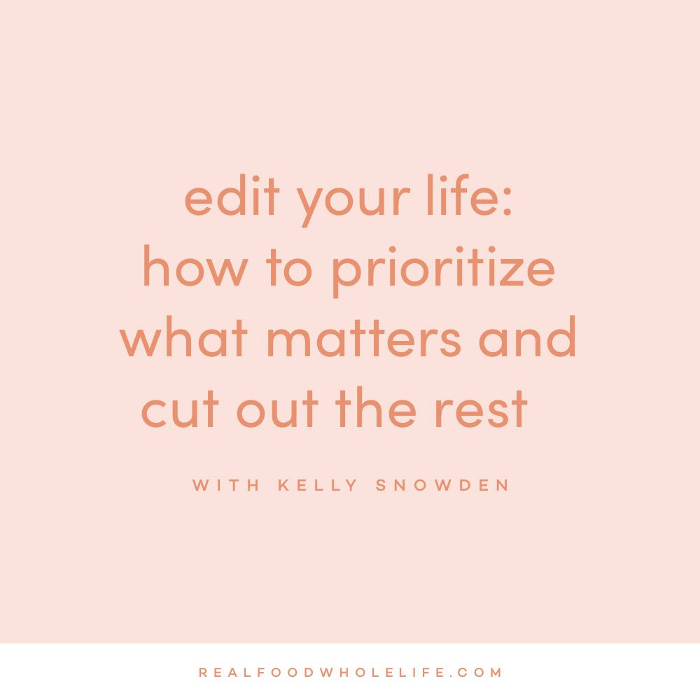 Edit Your Life: How to Prioritize What Matters and Cut Out The Rest with Kelly Snowden on the Feel Good Effect Podcast #realfoodwholelife @feelgoodeffctpodcast #priotitizing #wellness