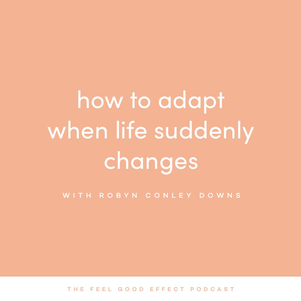 How to Adapt When Life Suddenly Changes with Robyn Conley Downs on the Feel Good Effect Podcast