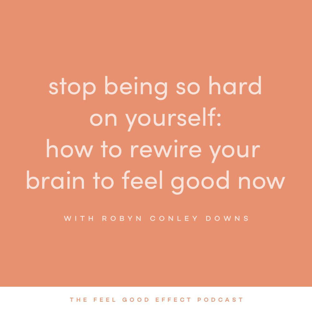 Stop Being So Hard On Yourself: How to Rewire Your Brain to Feel Good Now