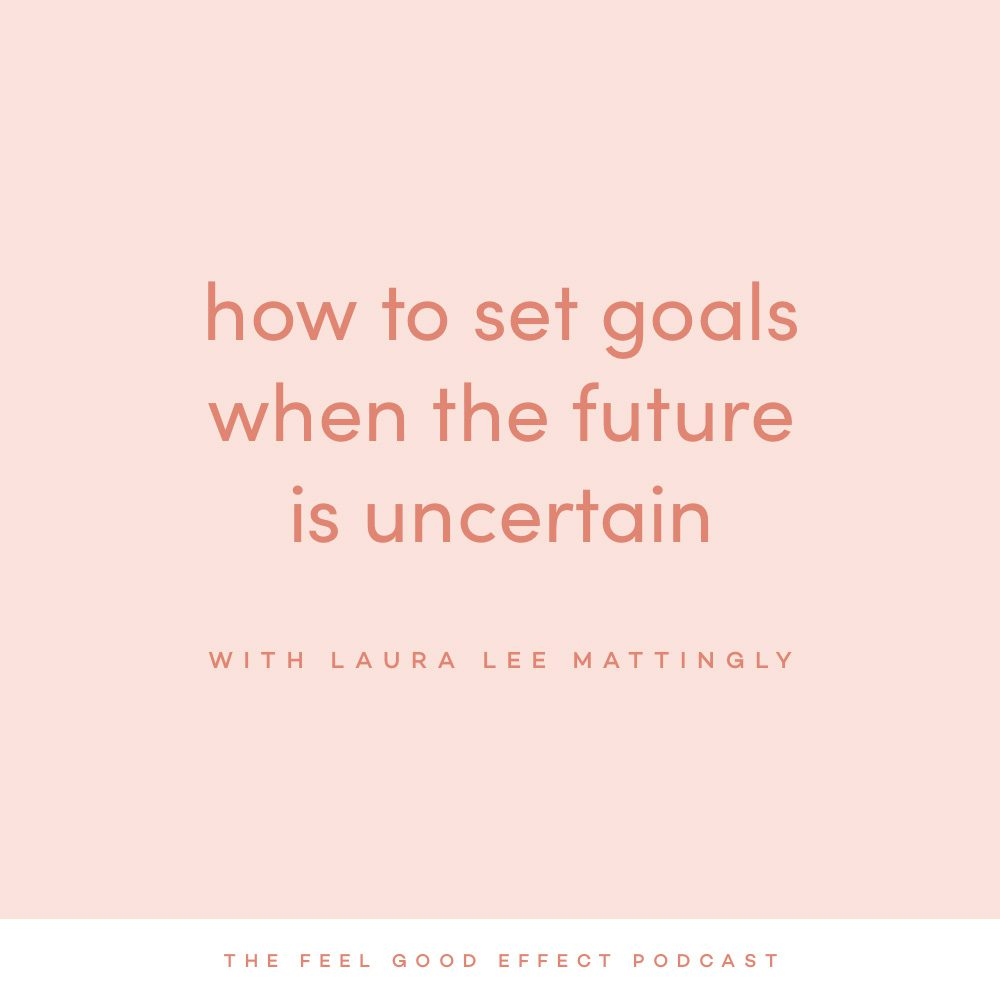 Set goals when the future is uncertain with Laura Lee Mattingly on the Feel Good Effect Podcast