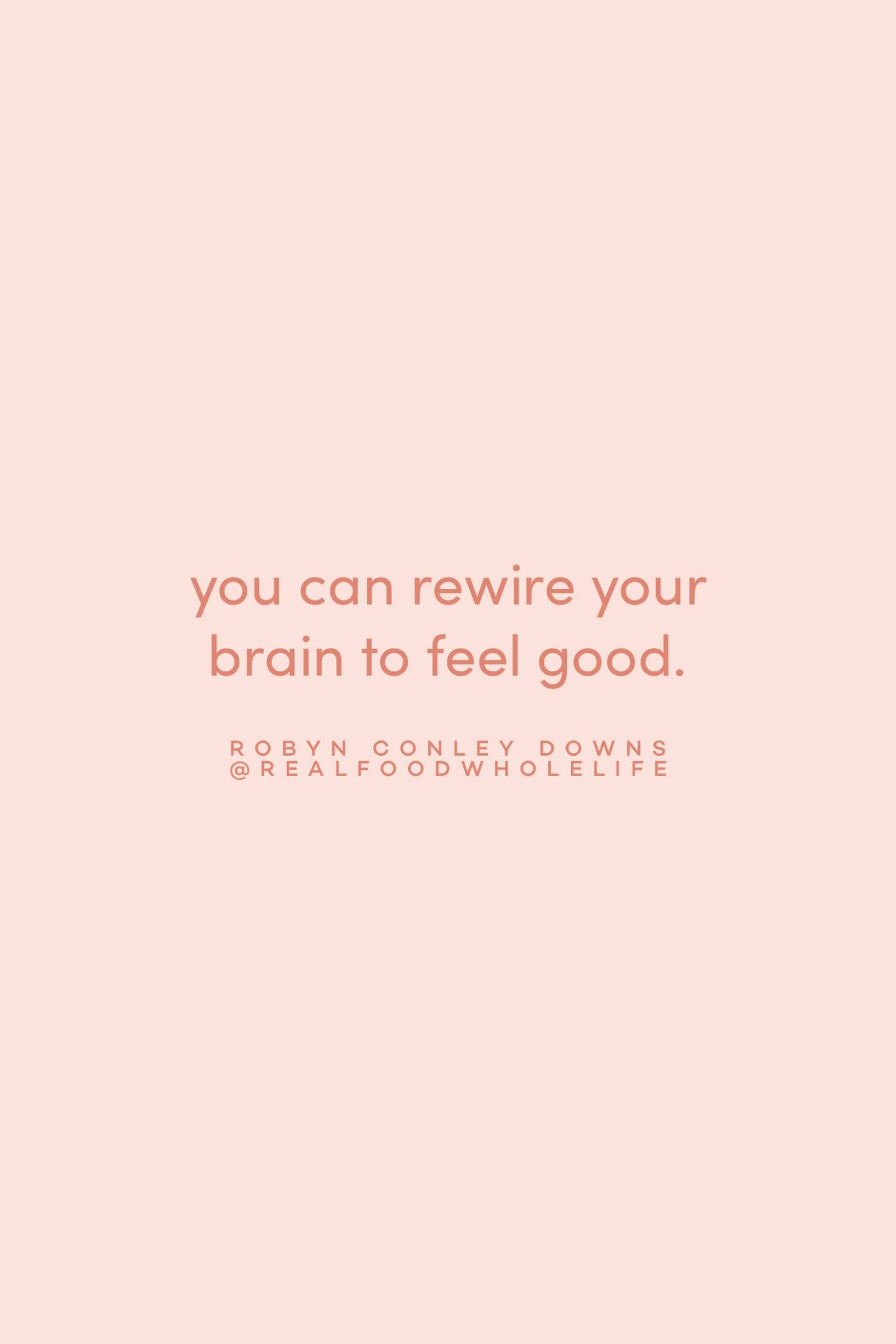Quote on rewiring your brain to feel good by Robyn Conley Downs on the Feel Good Effect Podcast #realfoodwholelife #feelgoodeffect #motivationalquote #positivityquote #inspirationalquote #selfcompassionquote #wellbeingquote #selfcarequote #neurosciencequote #mindfulnessquote #brianquote