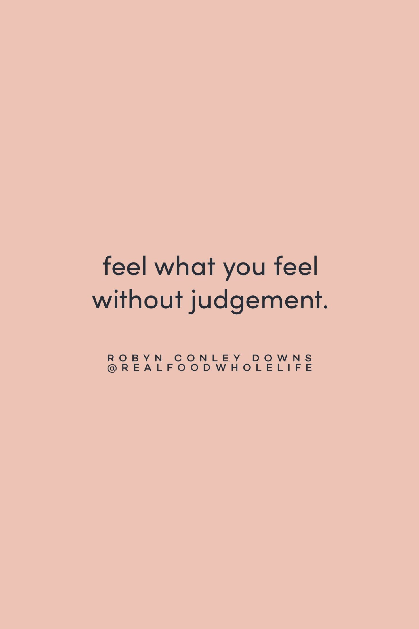 Quote on feeling without judgement by Robyn Conley Downs on the Feel Good Effect Podcast #realfoodwholelife #feelgoodeffectpodcast #realfoodwholelife #motivationalquote #inspirationalquote #positivityquote #feelgoodquote #nonjudgementquote #selfcompassionquote #selfcarequote #selflovequote #healingquote #feelingquote
