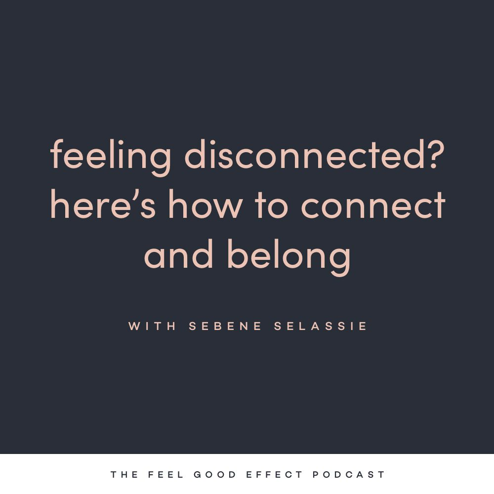 Feeling disconnected? Here's how to connect and belong with Sebene Selassie on the Feel Good Effect Podcast