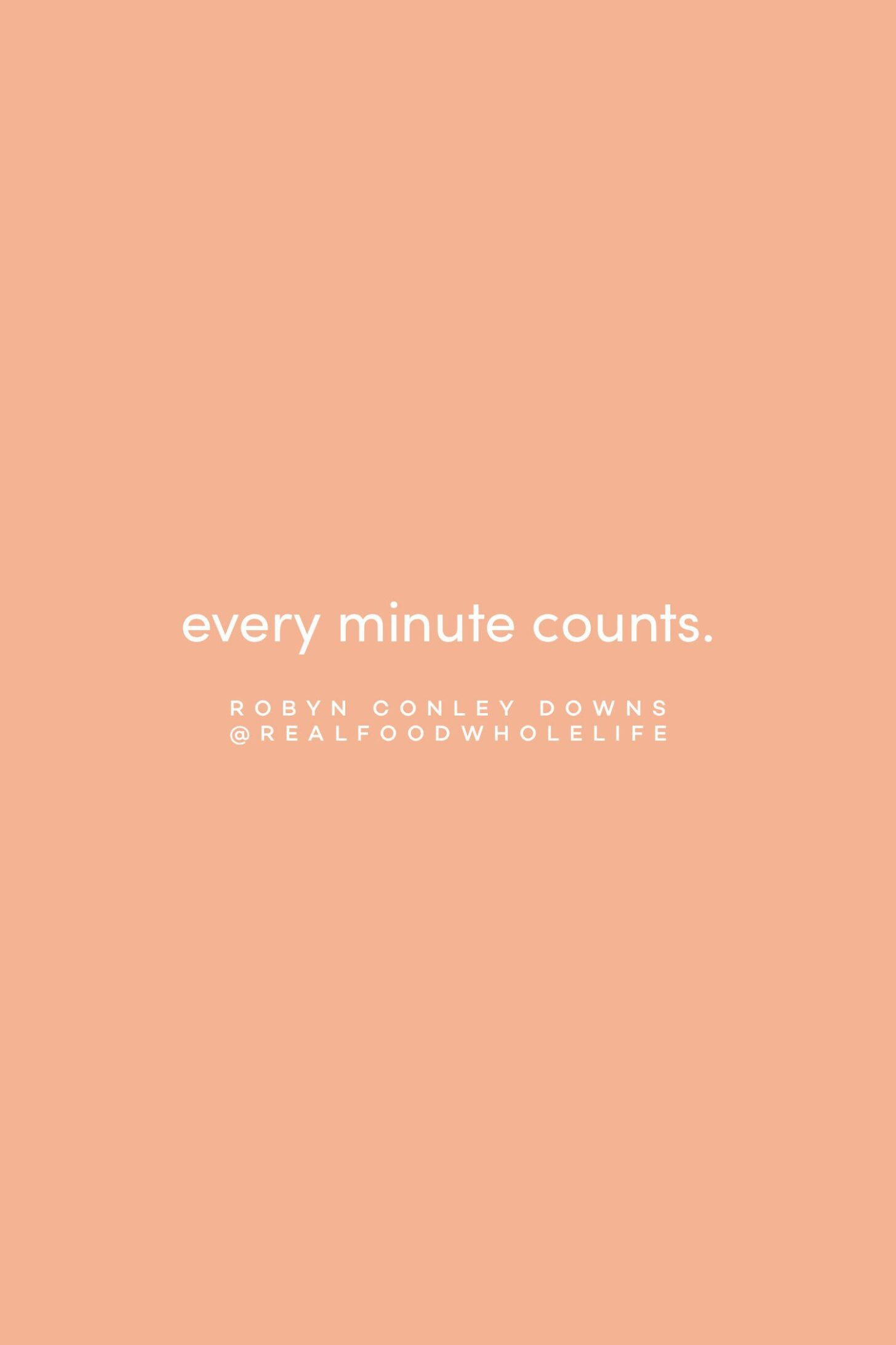 Quote on every minute counting by Robyn Conley Downs on the Feel Good Effect Podcast #realfoodwholelife #feelgoodeffectpodcast #motivationalquote #inspirationalquote #positivityquote #wellnessquote #routinesquote #selfcarequote #selfcompassionquote