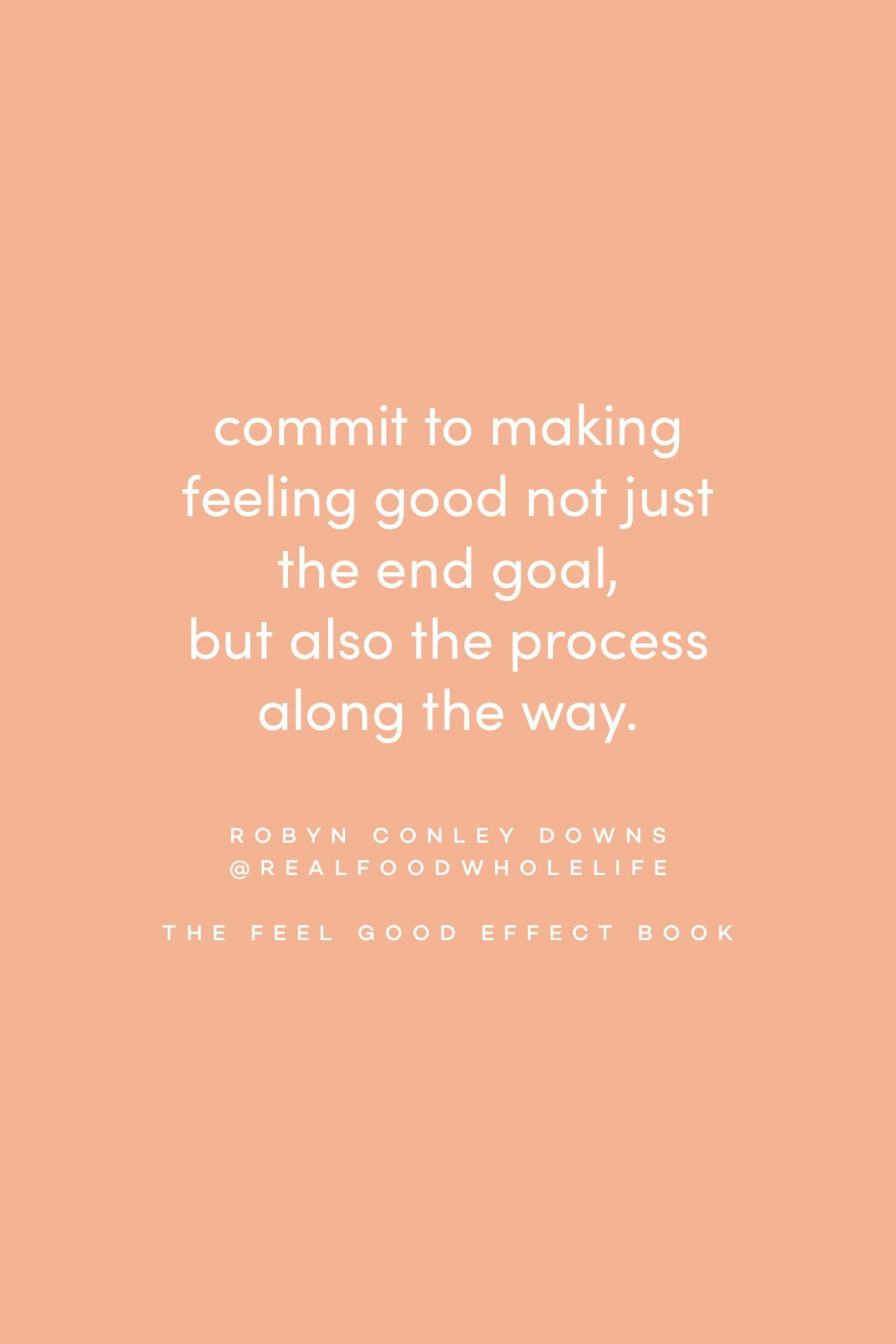 Quote on feeling good by Robyn Conley Downs on the Feel Good Effect Podcast #realfoodwholelife #feelgoodeffectpodcast #motivationalquote #inspirationalquote #positivityquote #goalsettingquote #productivityquote #meaningfulquote  #wellnessquote