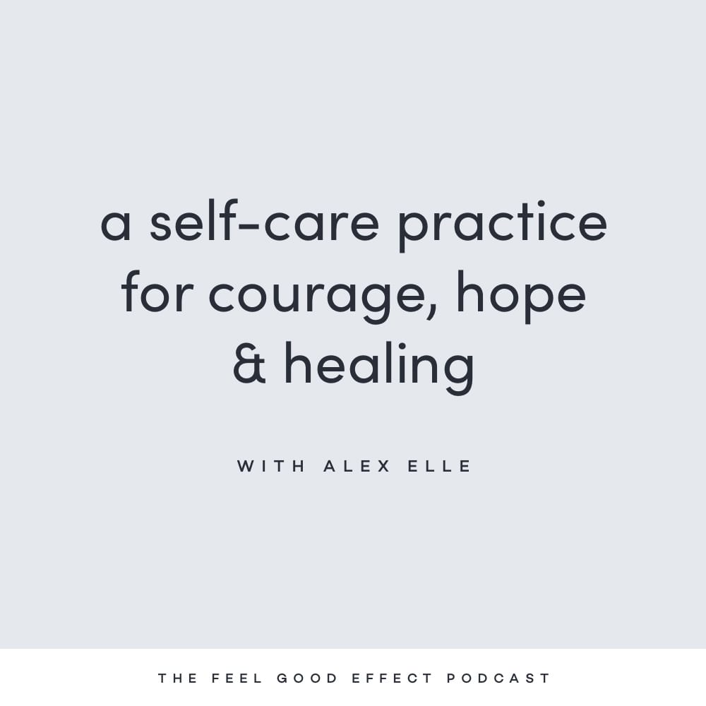 A self-care practice for courage, hope, and healing with Alex Elle on the Feel Good Effect Podcast