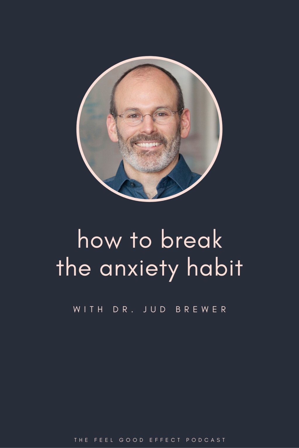 headshot of dr jud brewer on navy background with pink text that reads how to break the anxiety habit